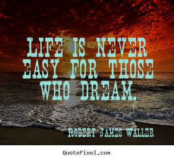 Create your own picture quotes about life - Life is never easy for those who dream.