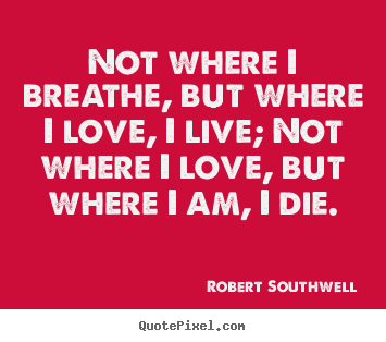 Quotes about life - Not where i breathe, but where i love, i live; not where i love, but..