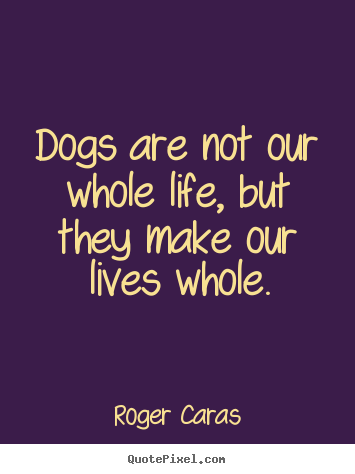 Roger Caras picture quotes - Dogs are not our whole life, but they make our lives whole. - Life quotes