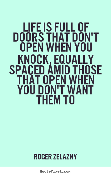 Life quote - Life is full of doors that don't open when you knock, equally..