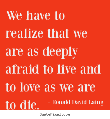 Design picture quotes about life - We have to realize that we are as deeply afraid to live and..