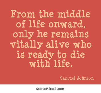 From the middle of life onward, only he remains vitally alive.. Samuel Johnson top life quotes