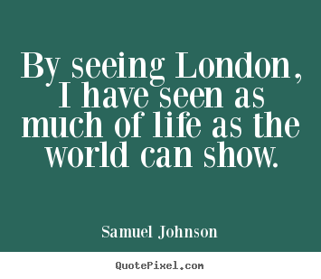 Samuel Johnson picture sayings - By seeing london, i have seen as much of life as the world.. - Life quotes