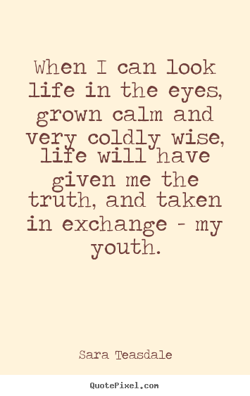 Life quotes - When i can look life in the eyes, grown calm and very coldly wise, life..