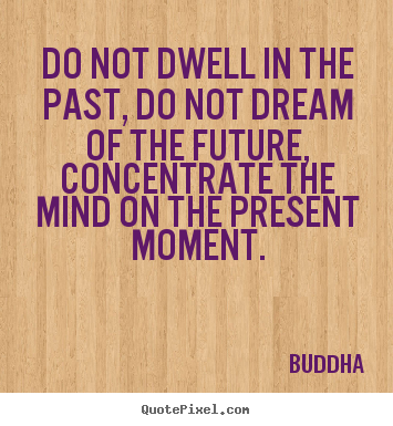 Create graphic poster quotes about life - Do not dwell in the past, do not dream of the future,..