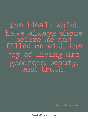 Quotes about life - The ideals which have always shone before me and filled..