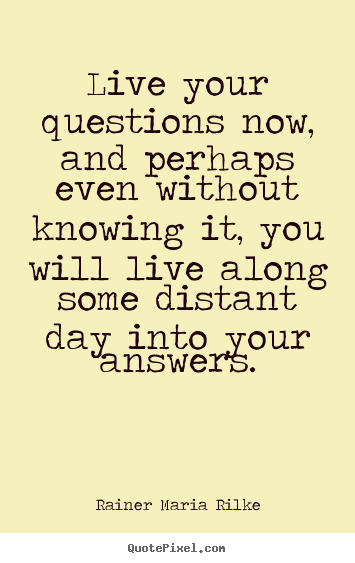 Quotes about life - Live your questions now, and perhaps even without knowing..