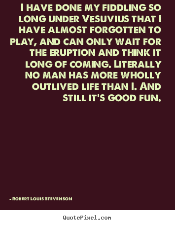 Design photo quote about life - I have done my fiddling so long under vesuvius that..