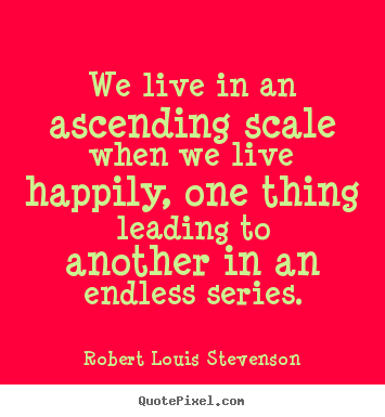 We live in an ascending scale when we live.. Robert Louis Stevenson great life quotes