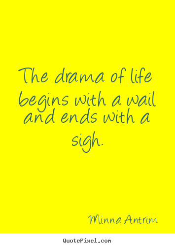 Life quotes - The drama of life begins with a wail and ends with..
