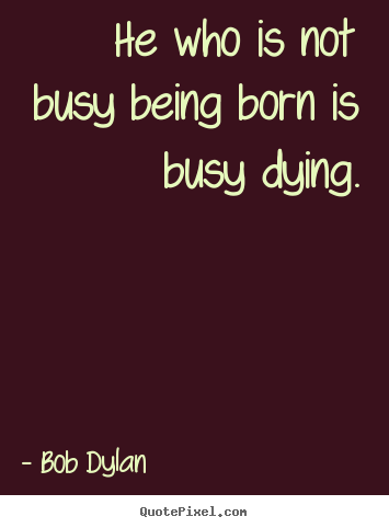 Bob Dylan picture quotes - He who is not busy being born is busy dying. - Life quotes