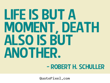 Robert H. Schuller picture quotes - Life is but a moment, death also is but another. - Life quotes