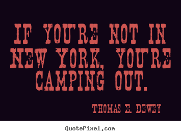 If you're not in new york, you're camping out. Thomas E. Dewey great life quotes
