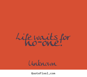 Unknown picture quotes - Life waits for no-one. - Life quotes