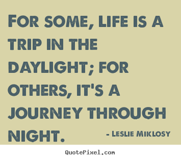 Leslie Miklosy image sayings - For some, life is a trip in the daylight; for others,.. - Life quotes