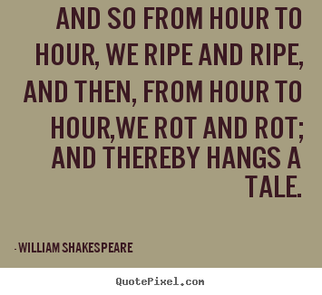 And so from hour to hour, we ripe and ripe, and then, from.. William Shakespeare great life quote