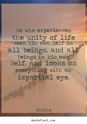 Quotes about life - He who experiences the unity of life sees his own self in..