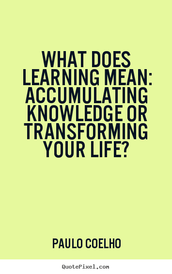 Life quote - What does learning mean: accumulating knowledge or..