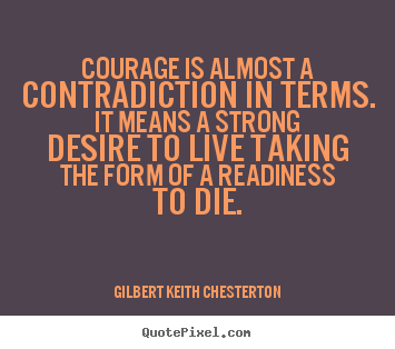 Gilbert Keith Chesterton poster quote - Courage is almost a contradiction in terms. it.. - Life quotes