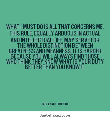 What i must do is all that concerns me. this rule, equally arduous in.. Ralph Waldo Emerson top life quotes