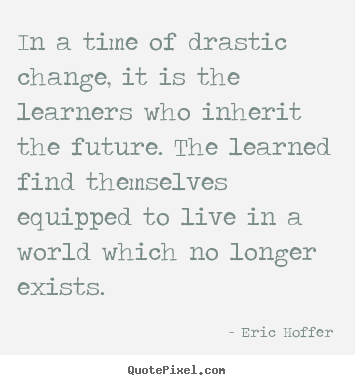 Eric Hoffer picture quote - In a time of drastic change, it is the learners.. - Life quote
