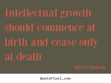Intellectual growth should commence at birth and cease.. Albert Einstein  life quote