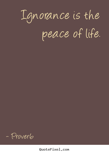 Proverb picture quotes - Ignorance is the peace of life. - Life quotes