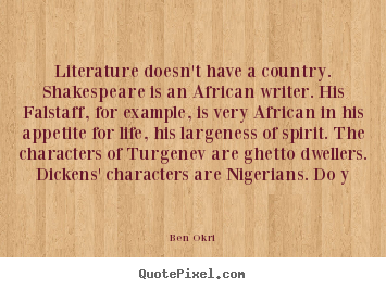 Literature doesn't have a country. shakespeare.. Ben Okri  life quote
