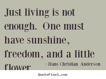 Life quotes - Just living is not enough. one must have sunshine, freedom, and..