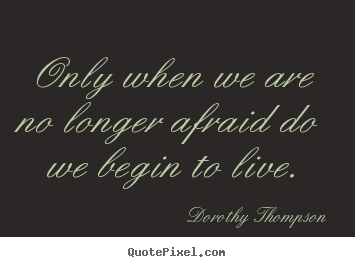 Design custom picture quotes about life - Only when we are no longer afraid do we begin..