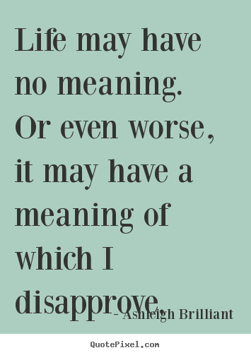 Life quote - Life may have no meaning.  or even worse, it may have..