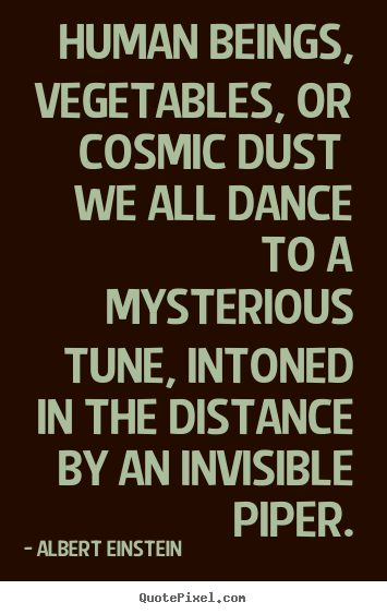 Human beings, vegetables, or cosmic dust we all dance.. Albert Einstein best life quotes