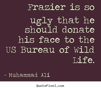 Make personalized picture quotes about life - Frazier is so ugly that he should donate his face to the us bureau..