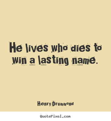Henry Drummond picture quotes - He lives who dies to win a lasting name. - Life quote