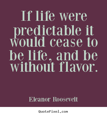 Life quote - If life were predictable it would cease to be life, and be..