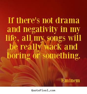 Eminem picture quotes - If there's not drama and negativity in my life, all my songs will be.. - Life quotes