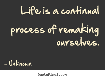 Quote about life - Life is a continual process of remaking ourselves.