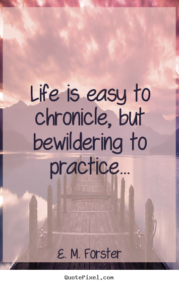 Quote about life - Life is easy to chronicle, but bewildering..