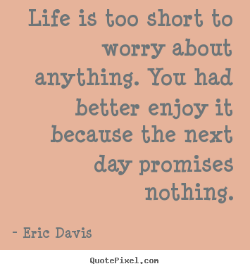 Life quotes - Life is too short to worry about anything. you had better enjoy..