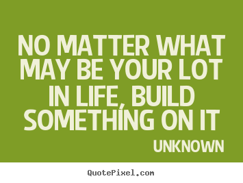 Unknown picture quotes - No matter what may be your lot in life, build something on it - Life quotes