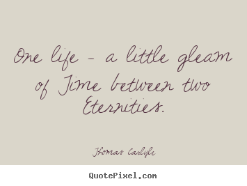 Thomas Carlyle picture quotes - One life - a little gleam of time between.. - Life quote