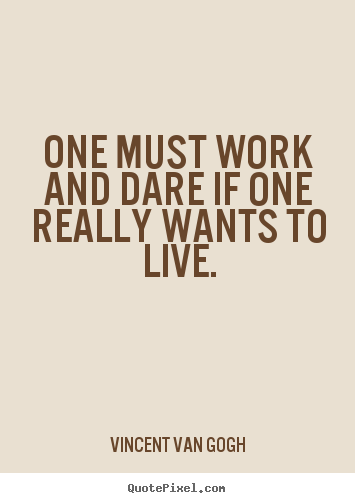 One must work and dare if one really wants to live. Vincent Van Gogh popular life quotes