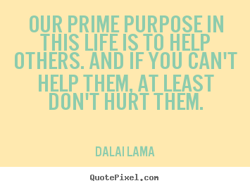 Make picture quotes about life - Our prime purpose in this life is to help others...