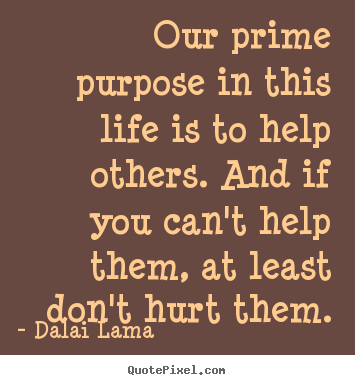 Our prime purpose in this life is to help others... Dalai Lama greatest life quotes
