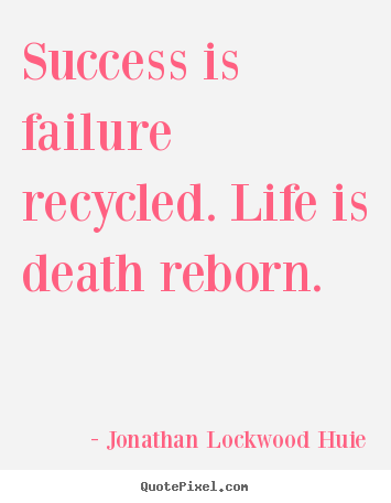 Diy picture quotes about life - Success is failure recycled. life is death reborn.