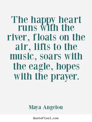 Life quote - The happy heart runs with the river, floats..