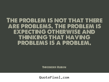 The problem is not that there are problems. the problem.. Theodore Rubin good life quotes