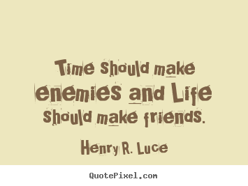 Make custom photo quotes about life - Time should make enemies and life should make friends.