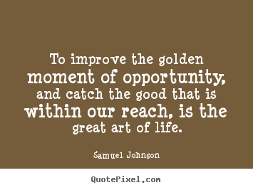 To improve the golden moment of opportunity, and catch the good.. Samuel Johnson popular life quotes