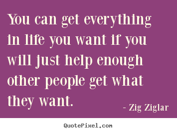 Life quotes - You can get everything in life you want if you will just help enough..